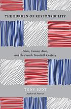 The burden of responsibility : Blum, Camus, Aron, and the French twentieth century