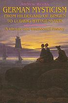 German mysticism from Hildegard of Bingen to Ludwig Wittgenstein : a literary and intellectual history