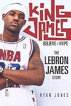 King James : believe the hype : the LeBron James story