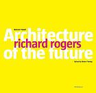 Richard Rogers : architecture of the future
