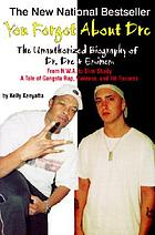 You forgot about Dre! : the unauthorized biography of Dr. Dre and Eminem : from NWA to Slim Shandy : a tale of gangsta rap, violence, and hit records
