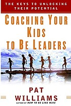 Coaching your kids to be leaders : the keys to unlocking their potential