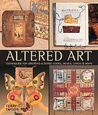 Altered art : techniques for creating altered books, boxes, cards & more