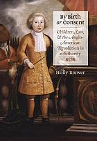 By birth or consent : children, law, and the Anglo-American revolution in authority