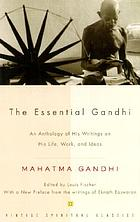The essential Gandhi : an anthology of his writings on his life, work and ideas