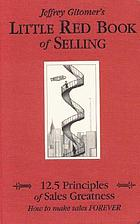 Jeffrey Gitomer's little red book of selling : 12.5 principles of sales greatness : how to make sales forever