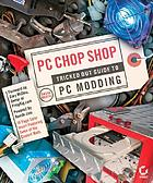 PC chop shop : tricked out guide to PC modding
