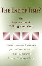 The end of time? : the provocation of talking about God : proceedings of a meeting of Joseph Cardinal Ratzinger, Johann Baptist Metz, Jürgen Moltmann, and Eveline Goodman-Thau in Ahaus