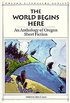 The World begins here : an anthology of Oregon short fiction
