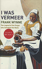 I was Vermeer : the legend of the forger who swindled the Nazis