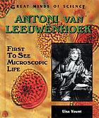 Antoni van Leeuwenhoek : first to see microscopic life