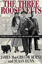 The three Roosevelts : patrician leaders who transformed America