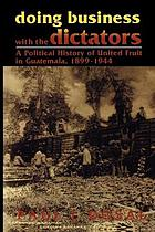 Doing business with the dictators : a political history of United Fruit in Guatemala, 1899-1944