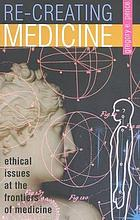 Re-creating medicine : ethical issues at the frontiers of medicine