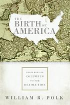 The birth of America : from before Columbus to the Revolution