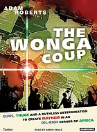 The Wonga coup : guns, thugs, and a ruthless determination to create mayhem in an oil-rich corner of Africa