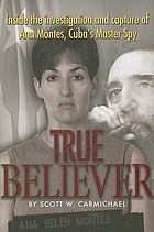 True believer : inside the investigation and capture of Ana Montes, Cuba's master spy