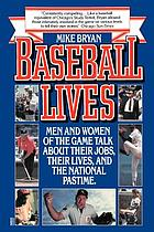 Baseball lives : men and women of the game talk about their jobs, their lives, and the national pastime