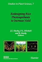 Redesigning rice photosynthesis to increase yield : proceedings of the Workshop on the Quest to Reduce Hunger