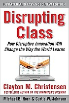 Disrupting Clas. ; How Disruptive Innovation Will Change the Way the World Learns