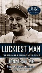 Luckiest man [the life and death of Lou Gehrig