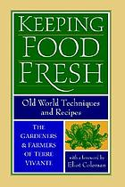 Keeping food fresh : old-world techniques & recipes : the gardeners and farmers of Terre Vivante