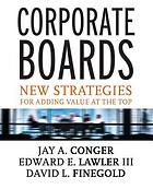 Corporate boards : strategies for adding value at the top