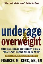 Underage & overweight : America's childhood obesity crisis-- what every family needs to know