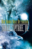 Her smoke rose up forever : the great years of James Tiptree, Jr.