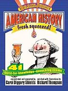American history, fresh squeezed! : 41 thirst-for-knowledge-quenching poems