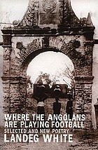 Where the Angolans are playing football : selected and new poems