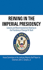 Reining in the imperial presidency : lessons and recommendations relating to the presidency of George W. Bush : House Committee on the Judiciary majority staff report to Chairman John C. Conyers, Jr