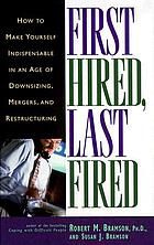 First hired, last fired how to become an indispensable employee in an era of downsizing, mergers, and restructuring