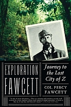 Exploration Fawcett; arranged from his manuscripts, letters, log-books, and records