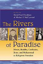 The rivers of paradise : Moses, Buddha, Confucius, Jesus, and Muhammad as religious founders