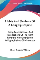 Lights and shadows of a long episcopate; being reminiscences and recollections of the Right Reverend Henry Benjamin Whipple, D.D., LL. D., Bishop of Minnesota