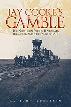 Jay Cooke's gamble : the Northern Pacific Railroad, the Sioux, and the Panic of 1873