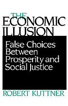 The economic illusion : false choices between prosperity and social justice