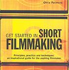 Get started in short filmmaking : principles, practice and techniques : an inspirational guide for the aspiring filmmaker