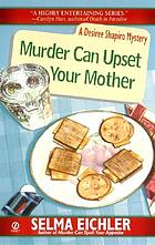 Murder can upset your mother : a Desiree Shapiro mystery