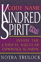 Code name Kindred Spirit : inside the Chinese nuclear espionage scandal