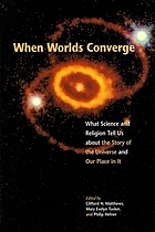 When worlds converge : what science and religion tell us about the story of the universe and our place in it