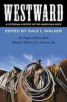 Westward : a fictional history of the American West : 28 original stories celebrating the 50th anniversary of the Western Writers of America