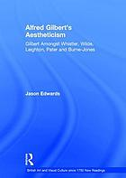 Alfred Gilbert's aestheticism : Gilbert amongst Whistler, Wilde, Leighton, Pater and Burne-Jones