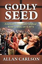 Godly seed : American evangelicals confront birth control, 1873-1973