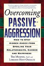Overcoming passive-aggression : how to stop hidden anger from spoiling your relationships, career and happiness
