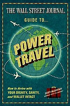 The Wall Street Journal guide to power travel : how to arrive with your dignity, sanity, & wallet intact