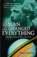 The man who changed everything : the life of James Clerk Maxwell The life of James Clerk Maxwell The man who changed everything : the life of James Clerk Maxwell