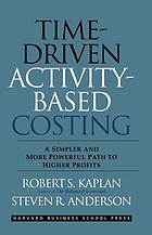 Time-driven activity-based costing : a simpler and more powerful path to higher profits
