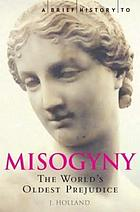 A brief history of misogyny : the world's oldest prejudice